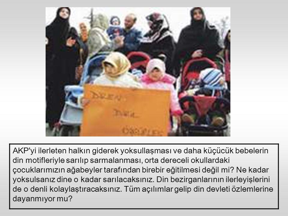 AKP yi ilerleten halkın giderek yoksullaşması ve daha küçücük bebelerin din motifleriyle sarılıp sarmalanması, orta dereceli okullardaki çocuklarımızın ağabeyler tarafından birebir eğitilmesi değil mi.