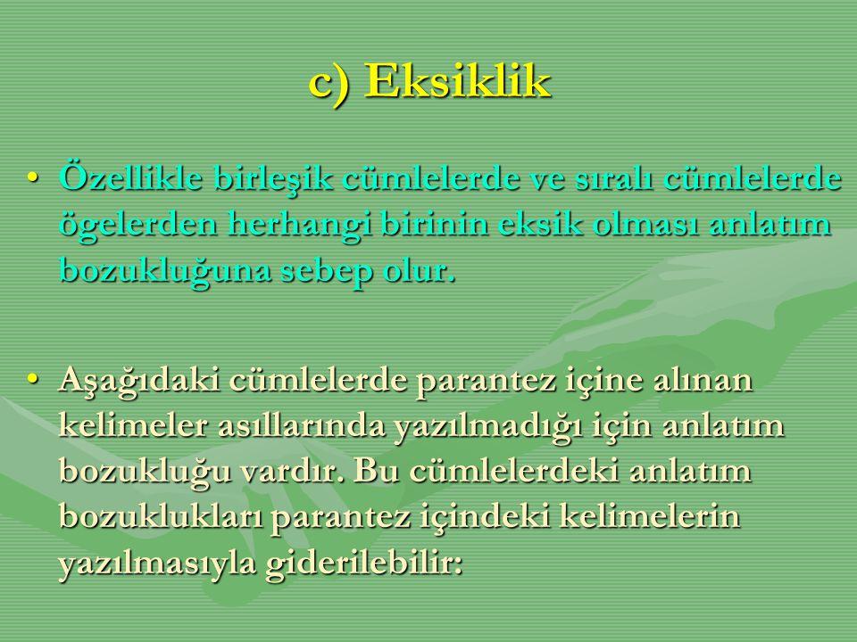c) Eksiklik Özellikle birleşik cümlelerde ve sıralı cümlelerde ögelerden herhangi birinin eksik olması anlatım bozukluğuna sebep olur.