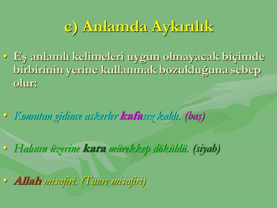 c) Anlamda Aykırılık Eş anlamlı kelimeleri uygun olmayacak biçimde birbirinin yerine kullanmak bozukluğuna sebep olur:
