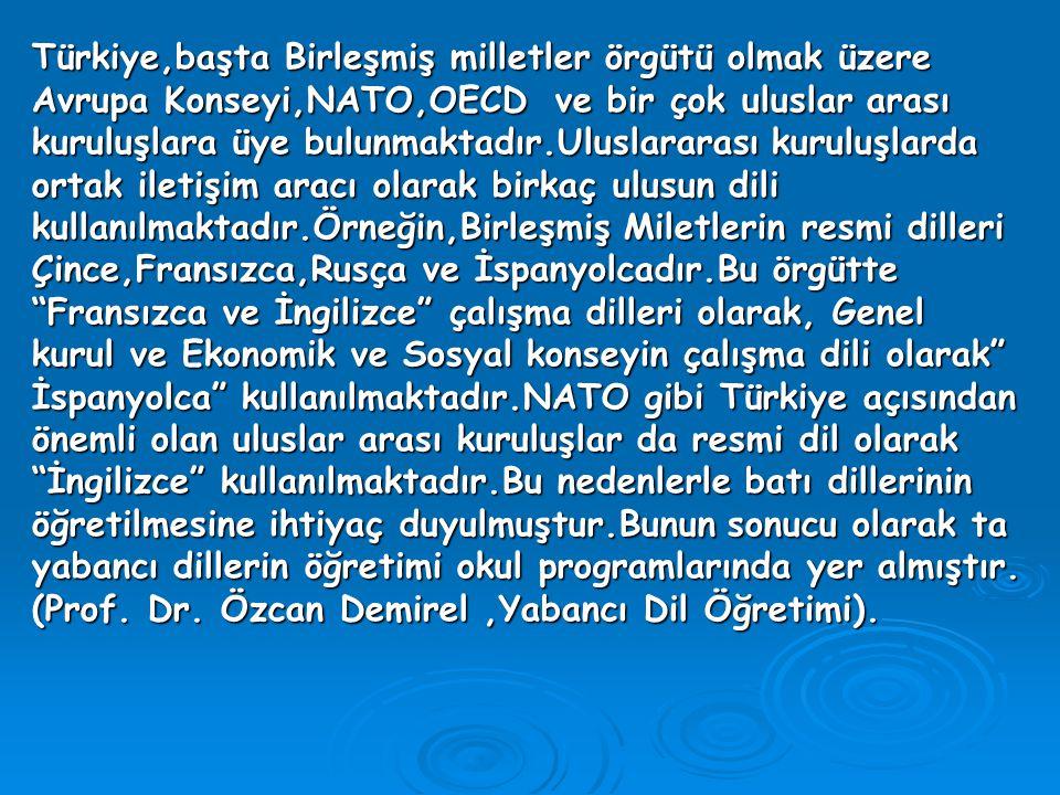 Türkiye,başta Birleşmiş milletler örgütü olmak üzere Avrupa Konseyi,NATO,OECD ve bir çok uluslar arası kuruluşlara üye bulunmaktadır.Uluslararası kuruluşlarda ortak iletişim aracı olarak birkaç ulusun dili kullanılmaktadır.Örneğin,Birleşmiş Miletlerin resmi dilleri Çince,Fransızca,Rusça ve İspanyolcadır.Bu örgütte Fransızca ve İngilizce çalışma dilleri olarak, Genel kurul ve Ekonomik ve Sosyal konseyin çalışma dili olarak İspanyolca kullanılmaktadır.NATO gibi Türkiye açısından önemli olan uluslar arası kuruluşlar da resmi dil olarak İngilizce kullanılmaktadır.Bu nedenlerle batı dillerinin öğretilmesine ihtiyaç duyulmuştur.Bunun sonucu olarak ta yabancı dillerin öğretimi okul programlarında yer almıştır.