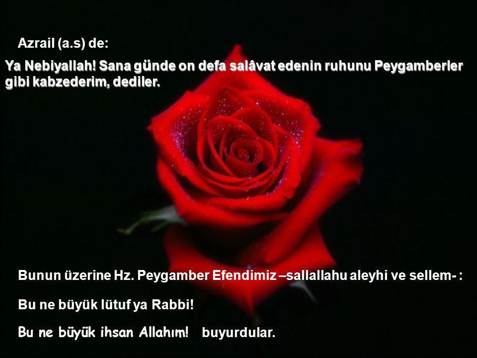 Azrail (a.s) de: Ya Nebiyallah! Sana günde on defa salâvat edenin ruhunu Peygamberler gibi kabzederim, dediler.