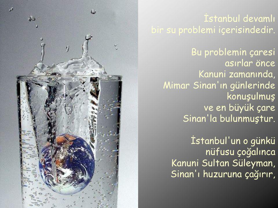 İstanbul devamlı bir su problemi içerisindedir. Bu problemin çaresi asırlar önce. Kanuni zamanında,