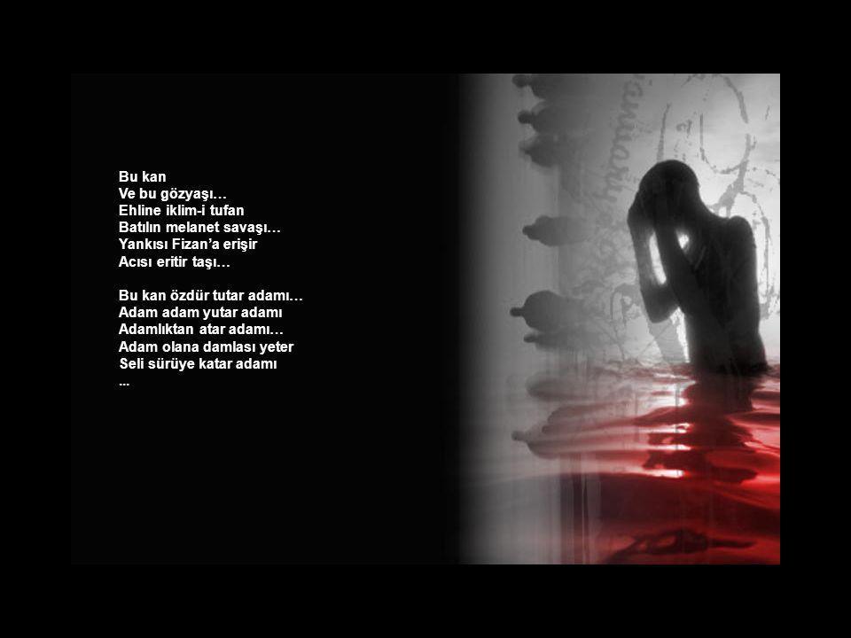 Bu kan Ve bu gözyaşı… Ehline iklim-i tufan. Batılın melanet savaşı… Yankısı Fizan'a erişir. Acısı eritir taşı…