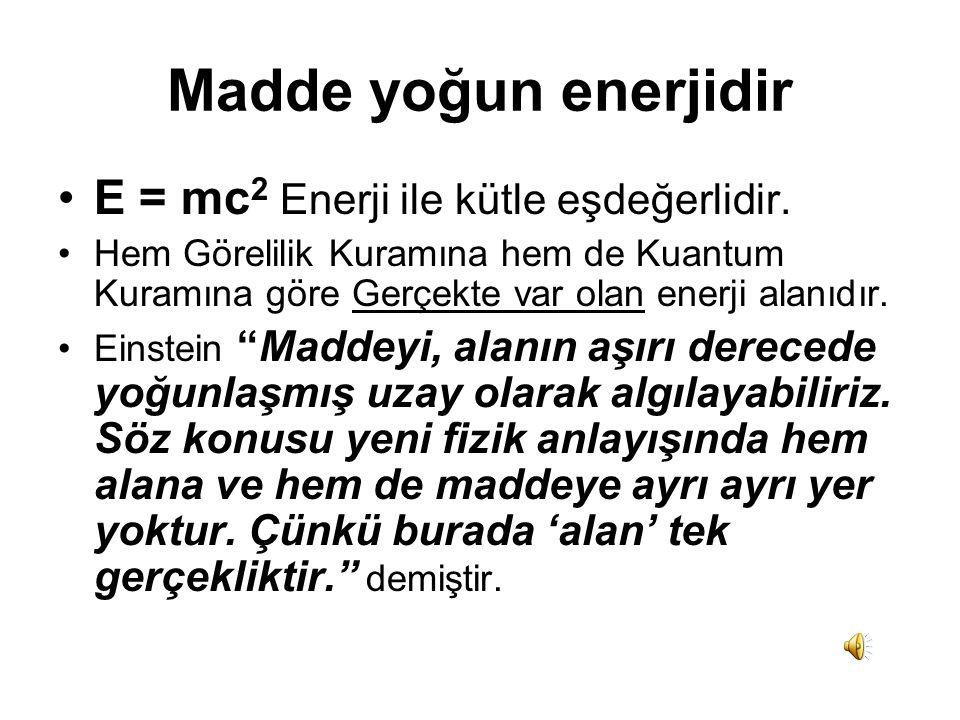 Madde yoğun enerjidir E = mc2 Enerji ile kütle eşdeğerlidir.