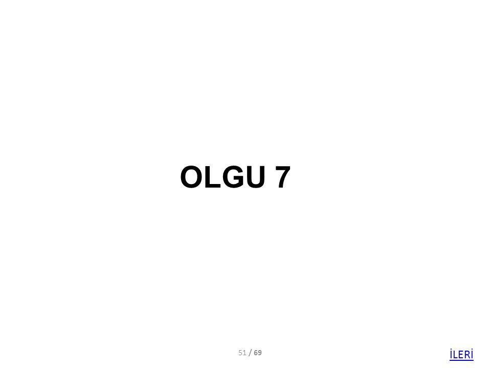 OLGU 7 / 69 İLERİ