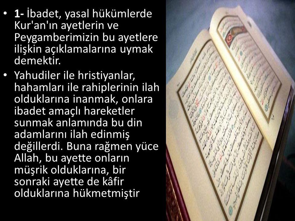 1- İbadet, yasal hükümlerde Kur an ın ayetlerin ve Peygamberimizin bu ayetlere ilişkin açıklamalarına uymak demektir.