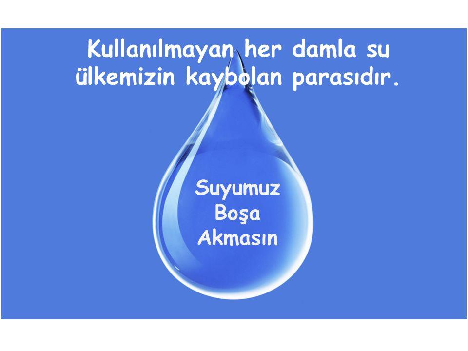 Kullanılmayan her damla su ülkemizin kaybolan parasıdır.