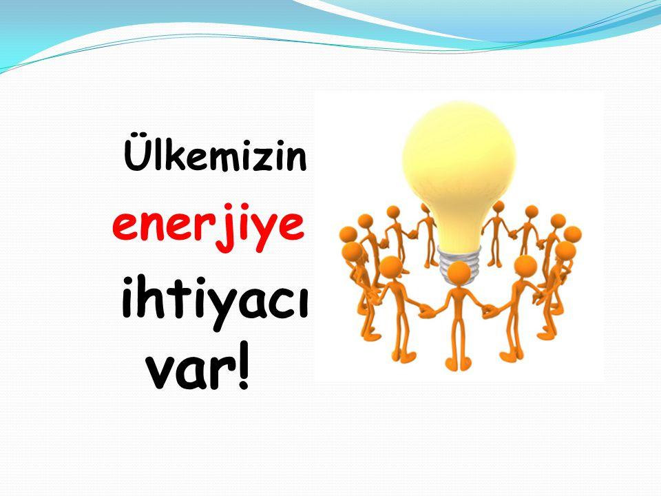 Ülkemizin enerjiye ihtiyacı var!