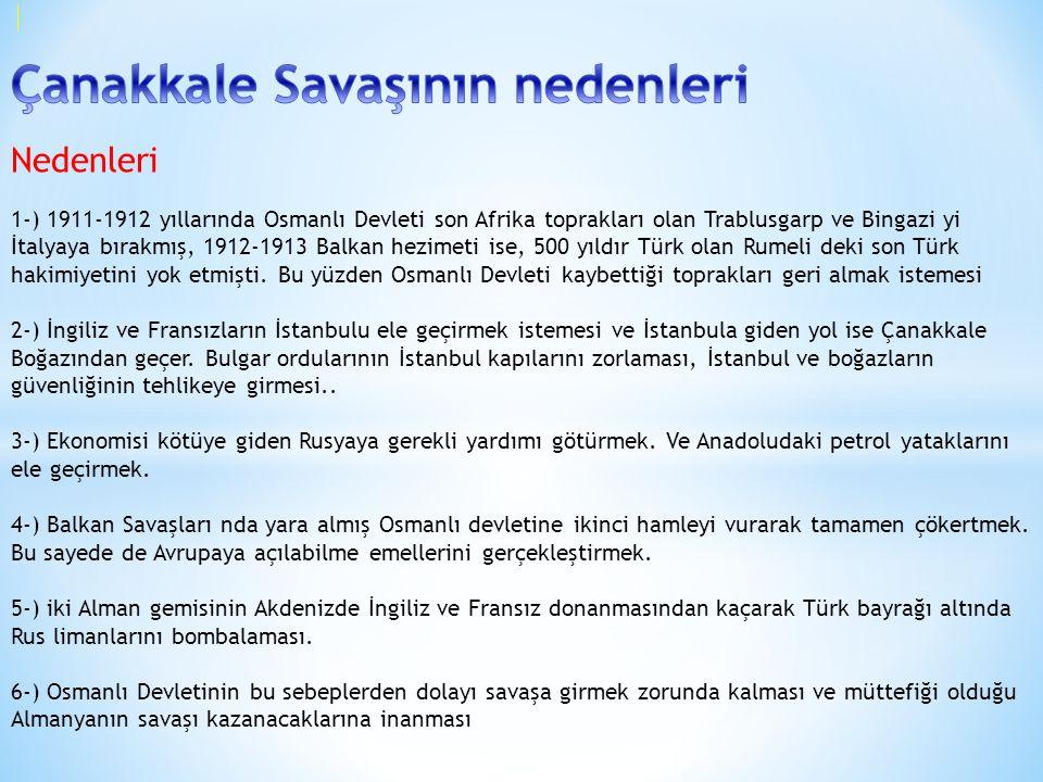 Çanakkale Savaşının nedenleri Nedenleri 1-) 1911-1912 yıllarında Osmanlı Devleti son Afrika toprakları olan Trablusgarp ve Bingazi yi İtalyaya bırakmış, 1912-1913 Balkan hezimeti ise, 500 yıldır Türk olan Rumeli deki son Türk hakimiyetini yok etmişti.
