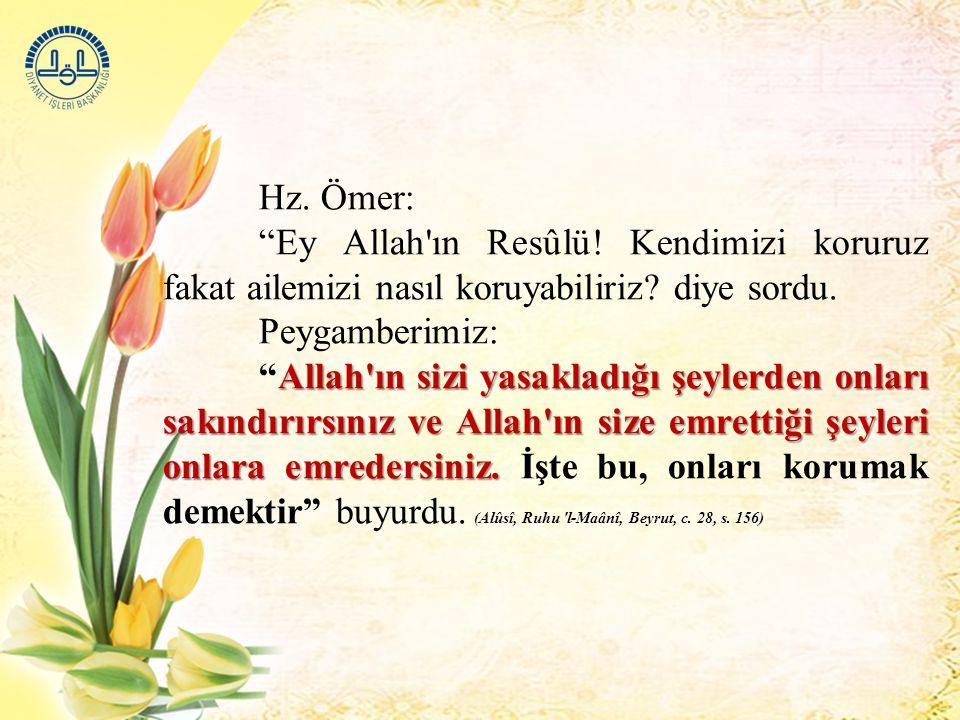 Hz. Ömer: Ey Allah ın Resûlü! Kendimizi koruruz fakat ailemizi nasıl koruyabiliriz diye sordu. Peygamberimiz: