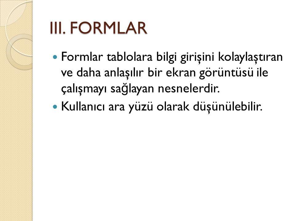III. FORMLAR Formlar tablolara bilgi girişini kolaylaştıran ve daha anlaşılır bir ekran görüntüsü ile çalışmayı sağlayan nesnelerdir.