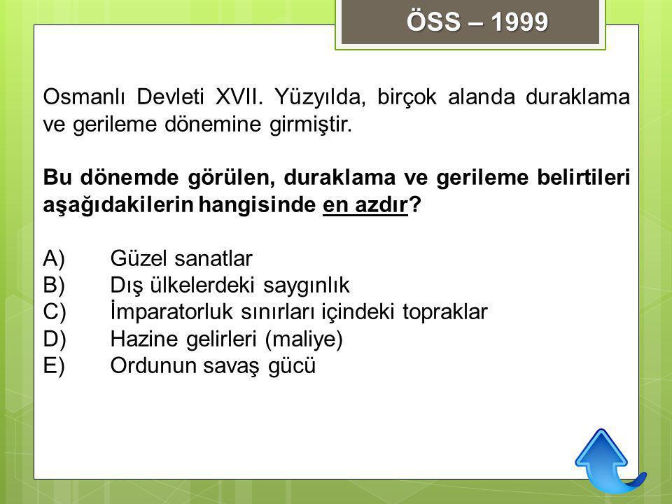 ÖSS – 1999 Osmanlı Devleti XVII. Yüzyılda, birçok alanda duraklama ve gerileme dönemine girmiştir.