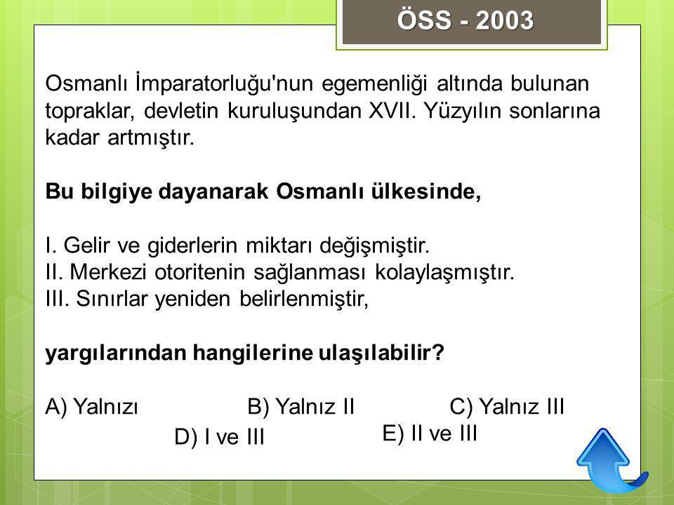 ÖSS - 2003 Osmanlı İmparatorluğu nun egemenliği altında bulunan topraklar, devletin kuruluşundan XVII. Yüzyılın sonlarına kadar artmıştır.