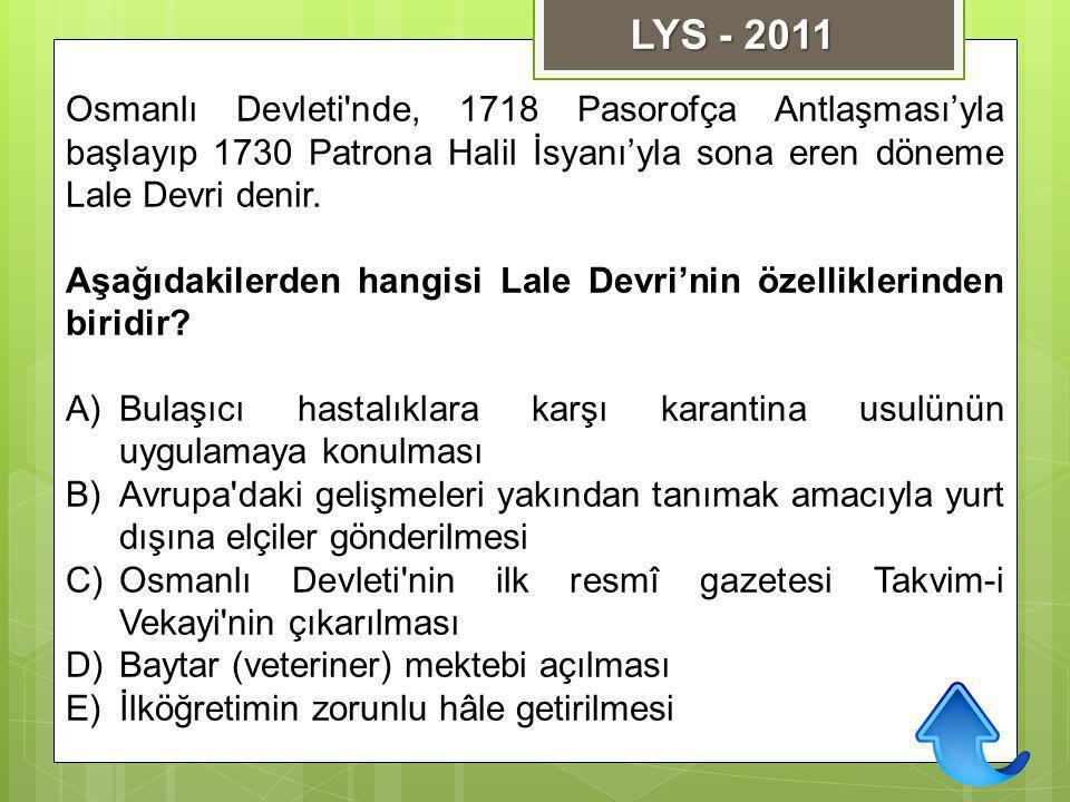 LYS - 2011 Osmanlı Devleti nde, 1718 Pasorofça Antlaşması'yla başlayıp 1730 Patrona Halil İsyanı'yla sona eren döneme Lale Devri denir.