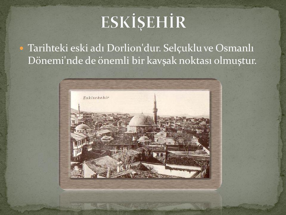 ESKİŞEHİR Tarihteki eski adı Dorlion dur.