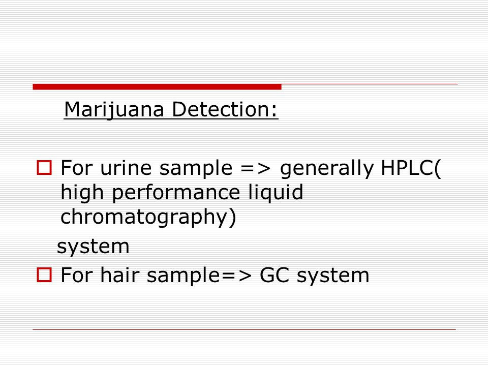Marijuana Detection: For urine sample => generally HPLC( high performance liquid chromatography) system.