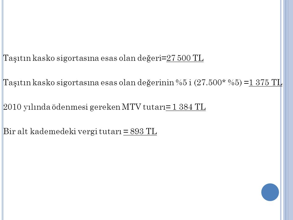 Taşıtın kasko sigortasına esas olan değeri=27 500 TL Taşıtın kasko sigortasına esas olan değerinin %5 i (27.500* %5) =1 375 TL 2010 yılında ödenmesi gereken MTV tutarı= 1 384 TL Bir alt kademedeki vergi tutarı = 893 TL