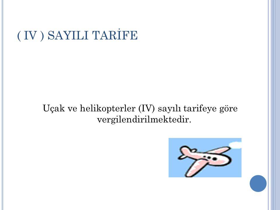 Uçak ve helikopterler (IV) sayılı tarifeye göre vergilendirilmektedir.