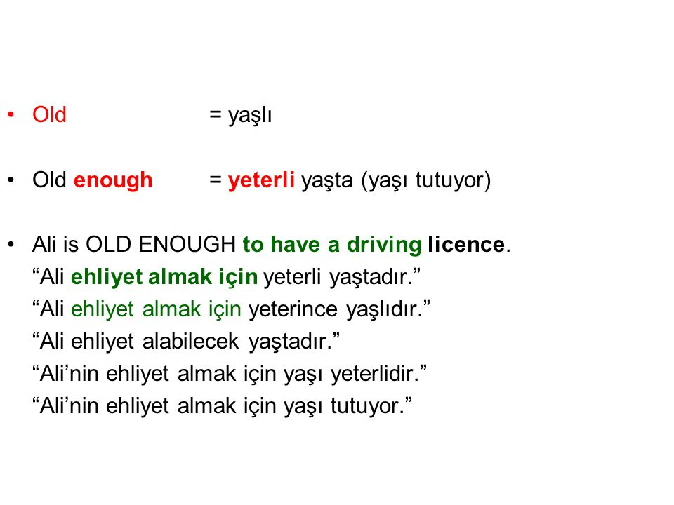 Old = yaşlı Old enough = yeterli yaşta (yaşı tutuyor) Ali is OLD ENOUGH to have a driving licence.