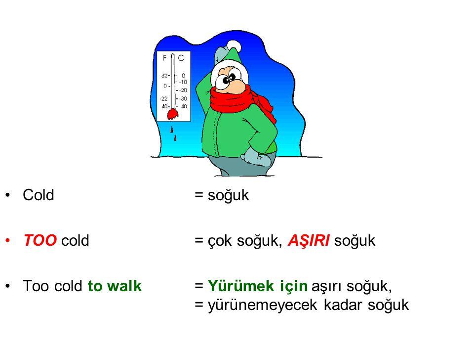 Cold = soğuk TOO cold = çok soğuk, AŞIRI soğuk.