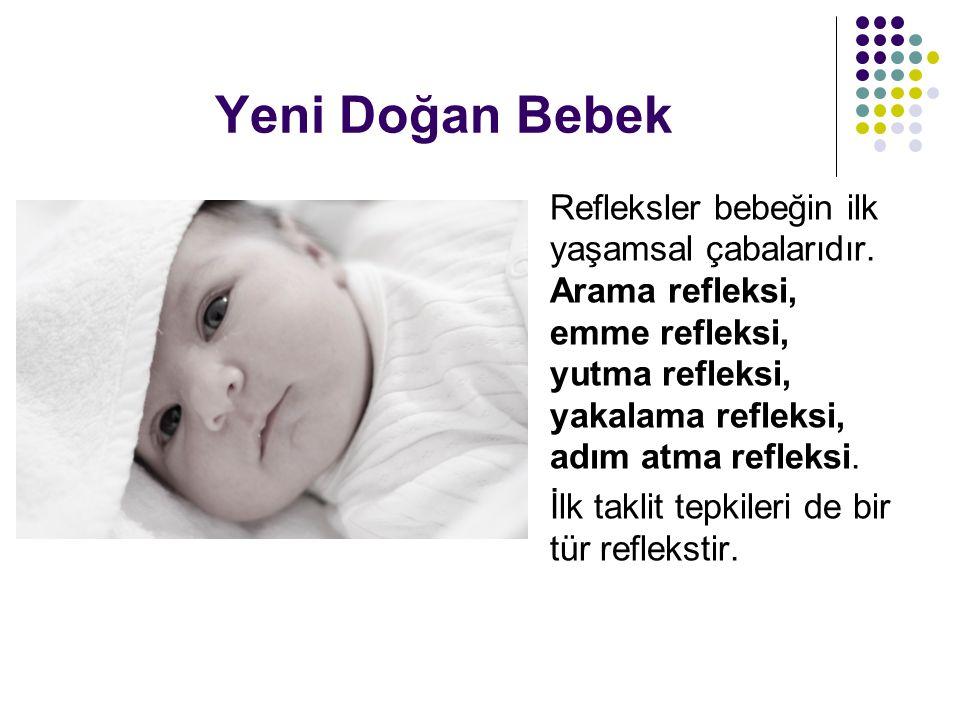 Yeni Doğan Bebek Refleksler bebeğin ilk yaşamsal çabalarıdır. Arama refleksi, emme refleksi, yutma refleksi, yakalama refleksi, adım atma refleksi.