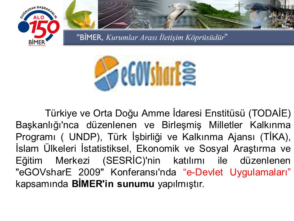 Türkiye ve Orta Doğu Amme İdaresi Enstitüsü (TODAİE) Başkanlığı nca düzenlenen ve Birleşmiş Milletler Kalkınma Programı ( UNDP), Türk İşbirliği ve Kalkınma Ajansı (TİKA), İslam Ülkeleri İstatistiksel, Ekonomik ve Sosyal Araştırma ve Eğitim Merkezi (SESRİC) nin katılımı ile düzenlenen eGOVsharE 2009 Konferansı nda e-Devlet Uygulamaları kapsamında BİMER in sunumu yapılmıştır.