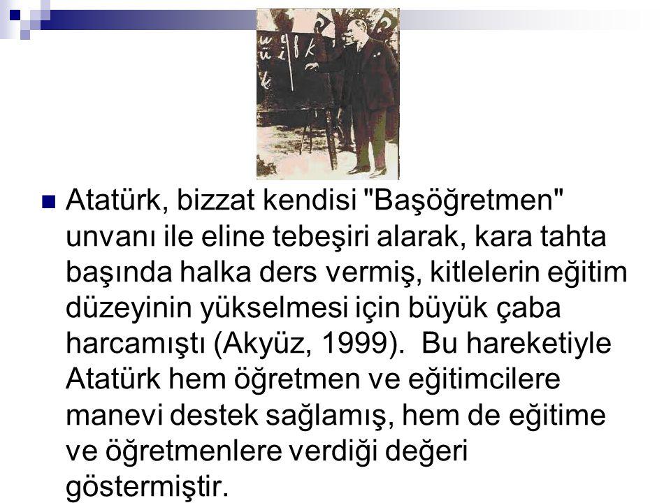 Atatürk, bizzat kendisi Başöğretmen unvanı ile eline tebeşiri alarak, kara tahta başında halka ders vermiş, kitlelerin eğitim düzeyinin yükselmesi için büyük çaba harcamıştı (Akyüz, 1999).