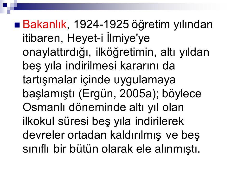 Bakanlık, 1924-1925 öğretim yılından itibaren, Heyet-i İlmiye ye onaylattırdığı, ilköğretimin, altı yıldan beş yıla indirilmesi kararını da tartışmalar içinde uygulamaya başlamıştı (Ergün, 2005a); böylece Osmanlı döneminde altı yıl olan ilkokul süresi beş yıla indirilerek devreler ortadan kaldırılmış ve beş sınıflı bir bütün olarak ele alınmıştı.
