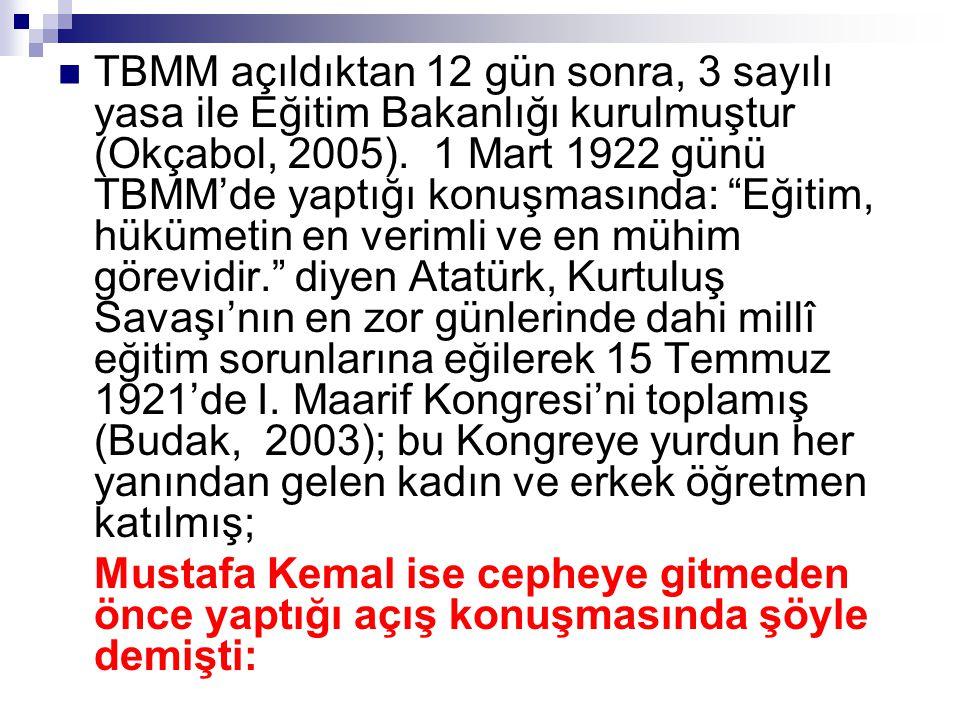 TBMM açıldıktan 12 gün sonra, 3 sayılı yasa ile Eğitim Bakanlığı kurulmuştur (Okçabol, 2005). 1 Mart 1922 günü TBMM'de yaptığı konuşmasında: Eğitim, hükümetin en verimli ve en mühim görevidir. diyen Atatürk, Kurtuluş Savaşı'nın en zor günlerinde dahi millî eğitim sorunlarına eğilerek 15 Temmuz 1921'de I. Maarif Kongresi'ni toplamış (Budak, 2003); bu Kongreye yurdun her yanından gelen kadın ve erkek öğretmen katılmış;