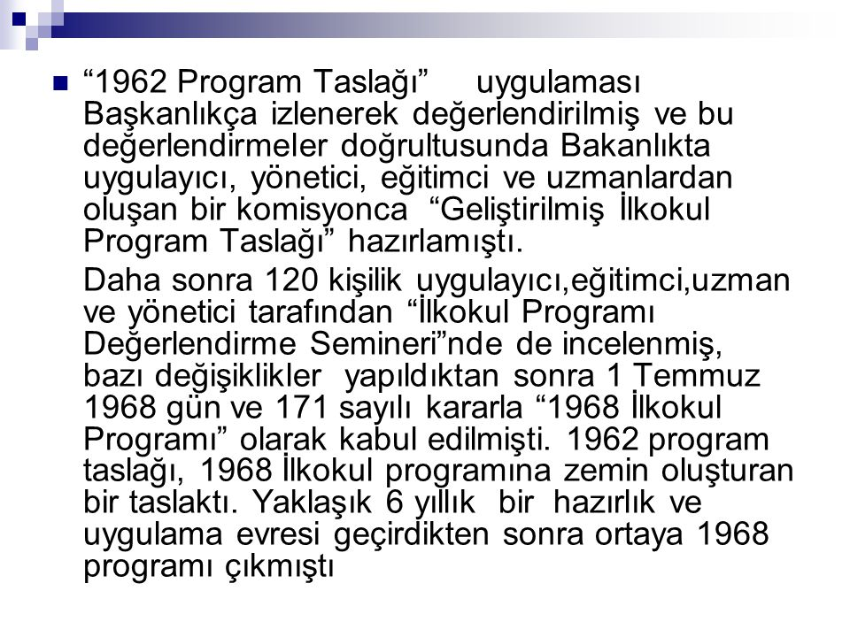 1962 Program Taslağı uygulaması Başkanlıkça izlenerek değerlendirilmiş ve bu değerlendirmeler doğrultusunda Bakanlıkta uygulayıcı, yönetici, eğitimci ve uzmanlardan oluşan bir komisyonca Geliştirilmiş İlkokul Program Taslağı hazırlamıştı.