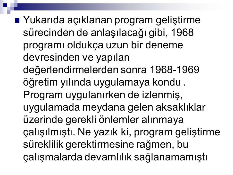 Yukarıda açıklanan program geliştirme sürecinden de anlaşılacağı gibi, 1968 programı oldukça uzun bir deneme devresinden ve yapılan değerlendirmelerden sonra 1968-1969 öğretim yılında uygulamaya kondu .