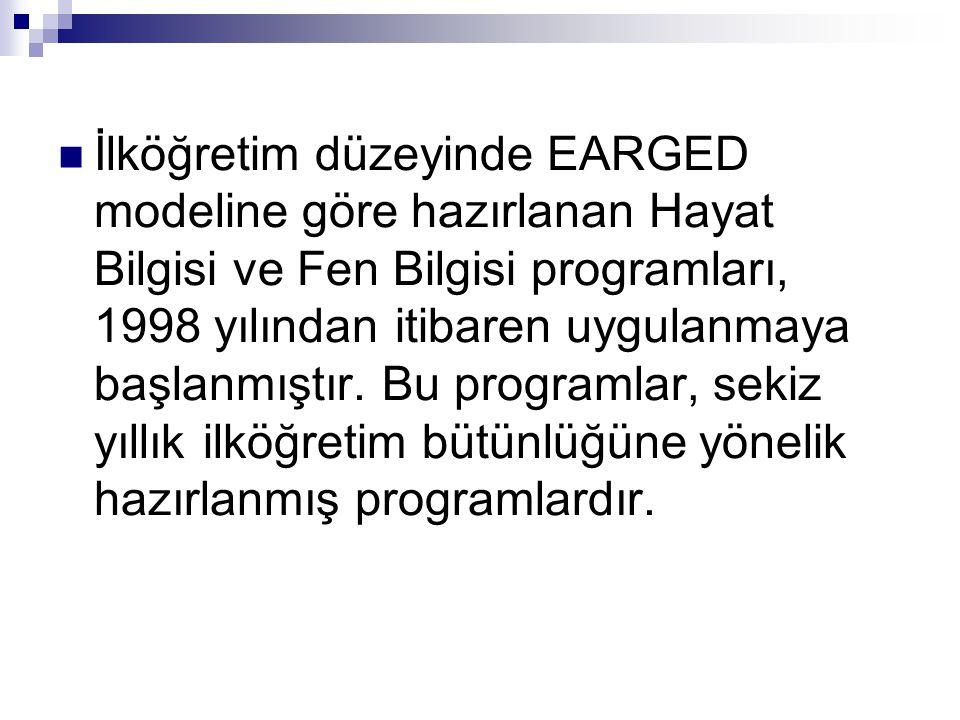 İlköğretim düzeyinde EARGED modeline göre hazırlanan Hayat Bilgisi ve Fen Bilgisi programları, 1998 yılından itibaren uygulanmaya başlanmıştır.