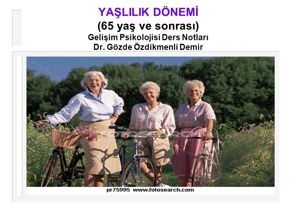 YAŞLILIK DÖNEMİ (65 yaş ve sonrası) Gelişim Psikolojisi Ders Notları Dr. Gözde Özdikmenli Demir