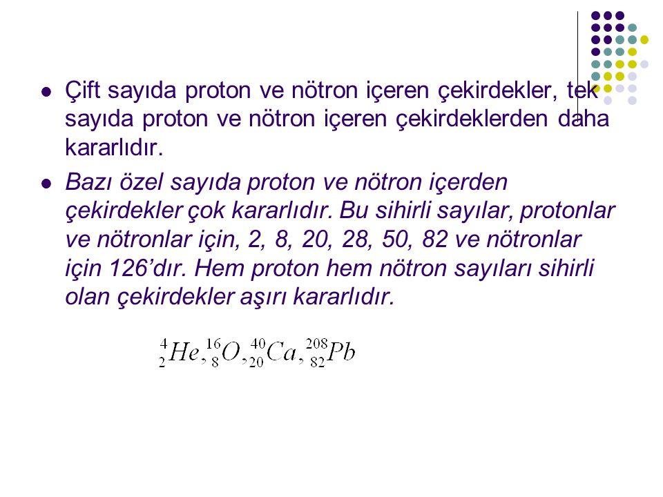 Çift sayıda proton ve nötron içeren çekirdekler, tek sayıda proton ve nötron içeren çekirdeklerden daha kararlıdır.