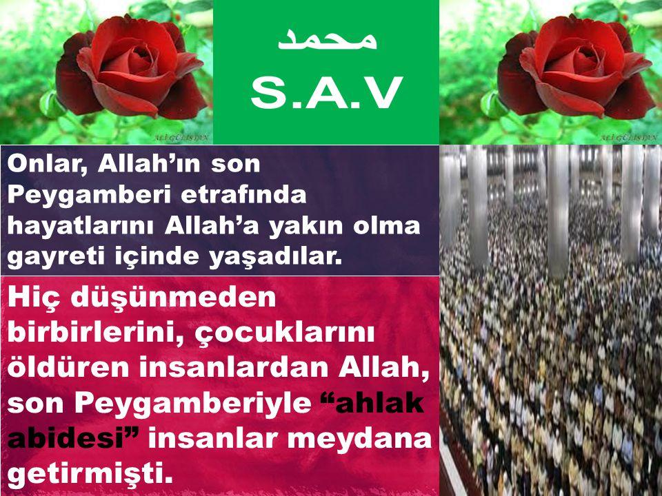 Onlar, Allah'ın son Peygamberi etrafında hayatlarını Allah'a yakın olma gayreti içinde yaşadılar.