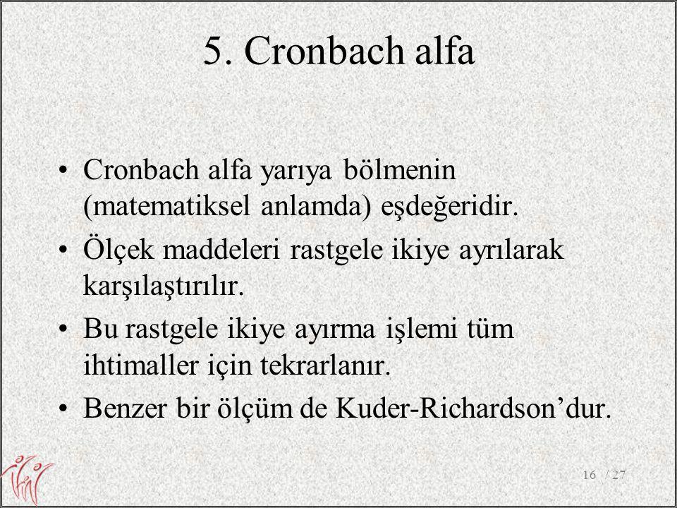 5. Cronbach alfa Cronbach alfa yarıya bölmenin (matematiksel anlamda) eşdeğeridir. Ölçek maddeleri rastgele ikiye ayrılarak karşılaştırılır.