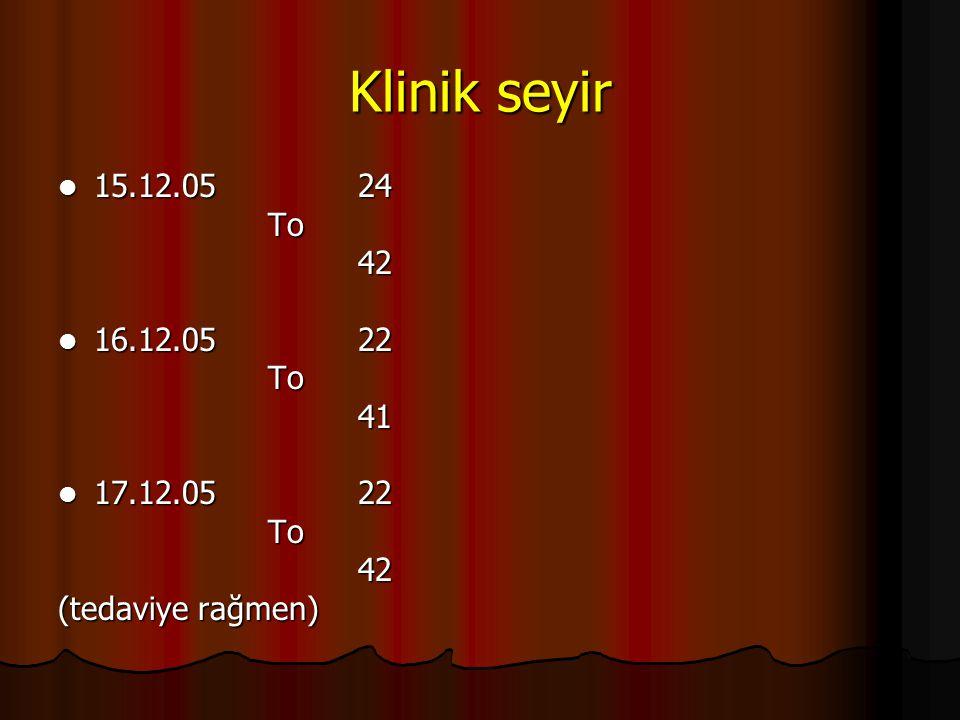 Klinik seyir 15.12.05 24. To. 42. 16.12.05 22. 41. 17.12.05 22.