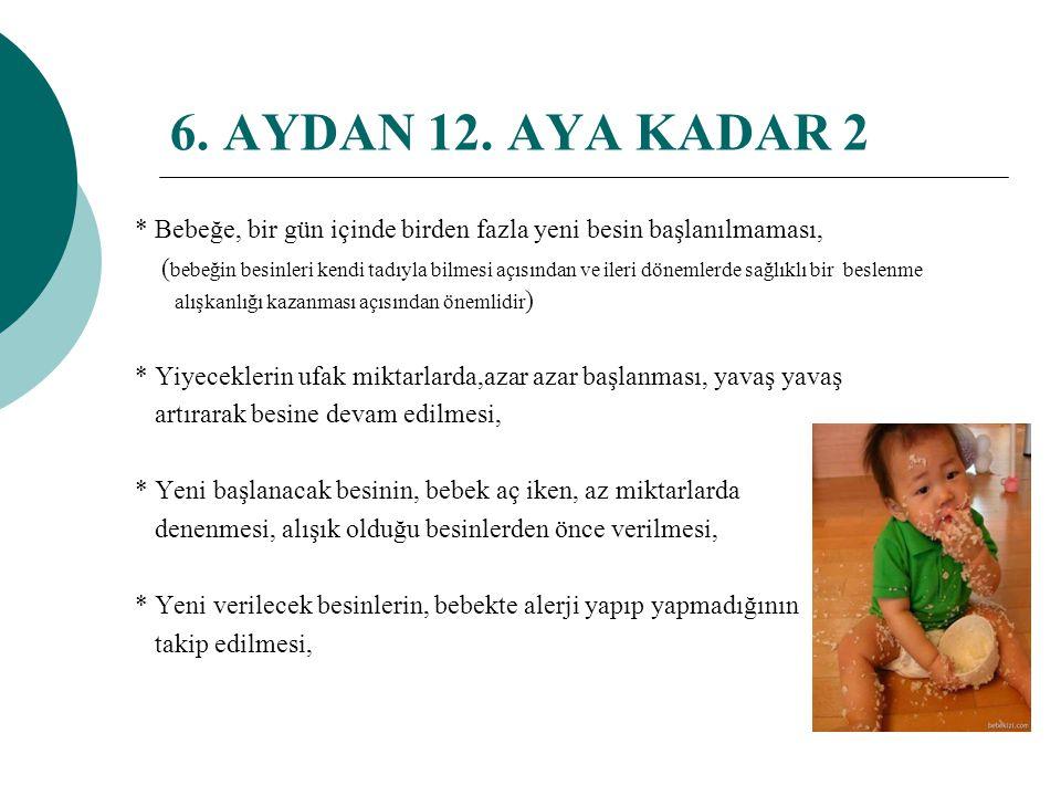 6. AYDAN 12. AYA KADAR 2 * Bebeğe, bir gün içinde birden fazla yeni besin başlanılmaması,