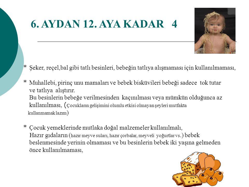 6. AYDAN 12. AYA KADAR 4 * Şeker, reçel,bal gibi tatlı besinleri, bebeğin tatlıya alışmaması için kullanılmaması,