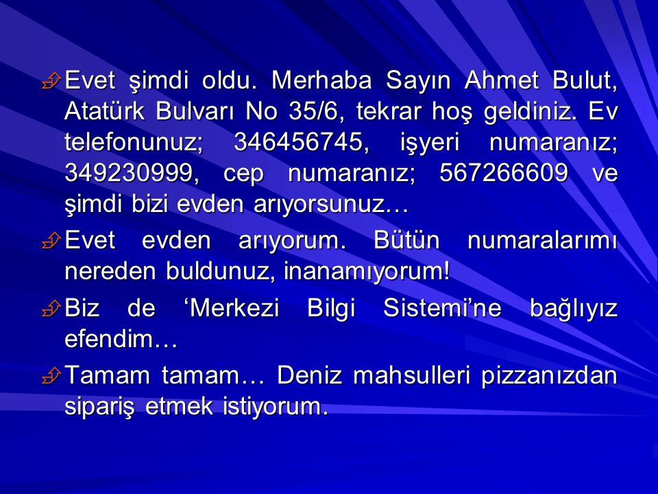 Evet şimdi oldu. Merhaba Sayın Ahmet Bulut, Atatürk Bulvarı No 35/6, tekrar hoş geldiniz. Ev telefonunuz; 346456745, işyeri numaranız; 349230999, cep numaranız; 567266609 ve şimdi bizi evden arıyorsunuz…