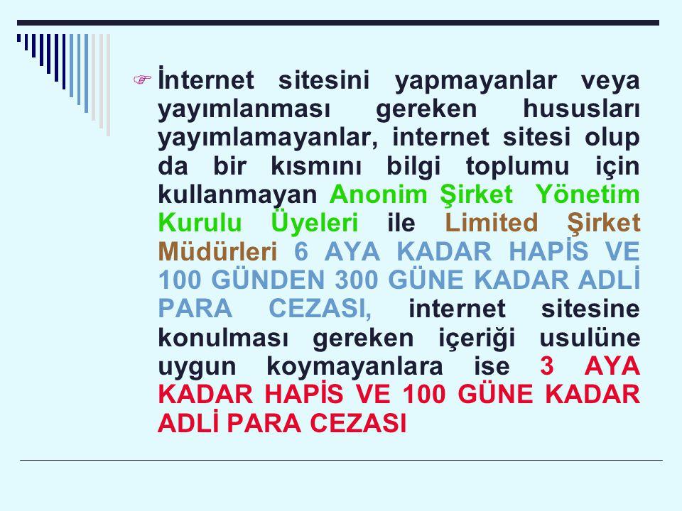 İnternet sitesini yapmayanlar veya yayımlanması gereken hususları yayımlamayanlar, internet sitesi olup da bir kısmını bilgi toplumu için kullanmayan Anonim Şirket Yönetim Kurulu Üyeleri ile Limited Şirket Müdürleri 6 AYA KADAR HAPİS VE 100 GÜNDEN 300 GÜNE KADAR ADLİ PARA CEZASI, internet sitesine konulması gereken içeriği usulüne uygun koymayanlara ise 3 AYA KADAR HAPİS VE 100 GÜNE KADAR ADLİ PARA CEZASI