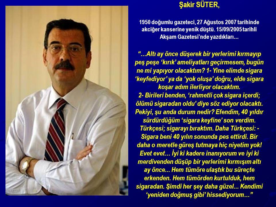 Şakir SÜTER, 1950 doğumlu gazeteci, 27 Ağustos 2007 tarihinde akciğer kanserine yenik düştü. 15/09/2005 tarihli Akşam Gazetesi'nde yazdıkları…