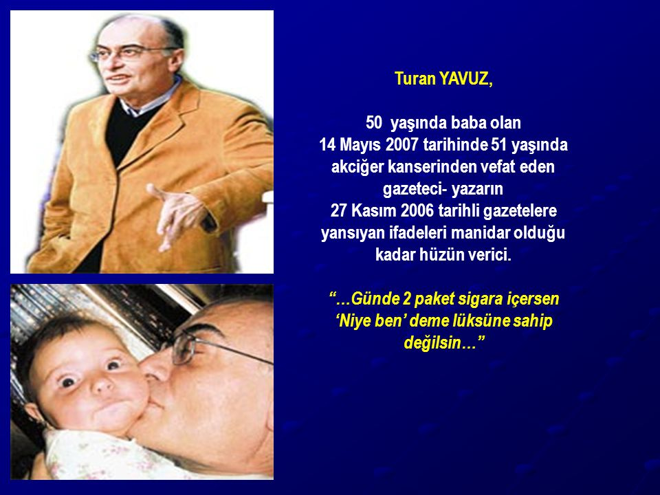 Turan YAVUZ, 50 yaşında baba olan. 14 Mayıs 2007 tarihinde 51 yaşında akciğer kanserinden vefat eden gazeteci- yazarın.