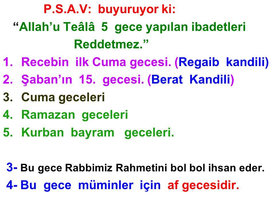 P.S.A.V: buyuruyor ki: Allah'u Teâlâ 5 gece yapılan ibadetleri. Reddetmez. Recebin ilk Cuma gecesi. (Regaib kandili)