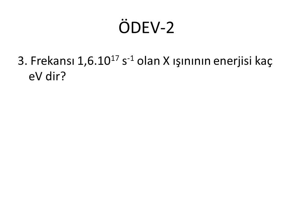 ÖDEV-2 3. Frekansı 1,6.1017 s-1 olan X ışınının enerjisi kaç eV dir