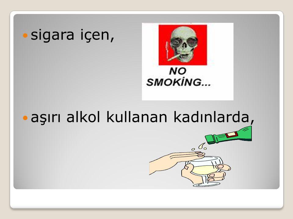 sigara içen, aşırı alkol kullanan kadınlarda,