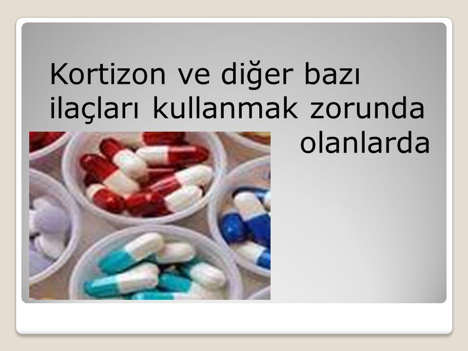 Kortizon ve diğer bazı ilaçları kullanmak zorunda olanlarda