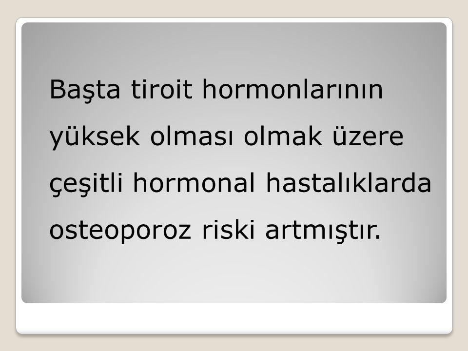 Başta tiroit hormonlarının yüksek olması olmak üzere çeşitli hormonal hastalıklarda osteoporoz riski artmıştır.