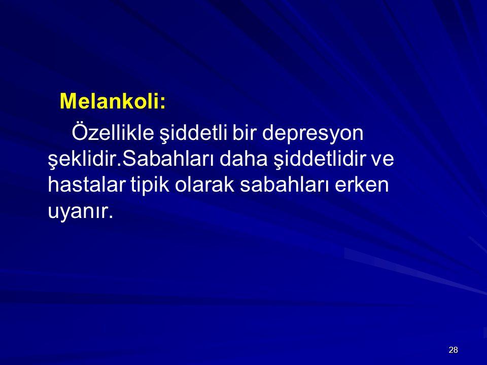 Melankoli: Özellikle şiddetli bir depresyon şeklidir.Sabahları daha şiddetlidir ve hastalar tipik olarak sabahları erken uyanır.