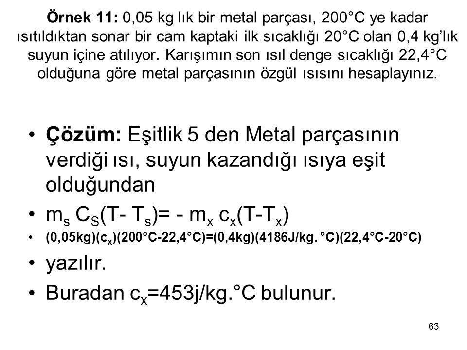 ms CS(T- Ts)= - mx cx(T-Tx) yazılır. Buradan cx=453j/kg.°C bulunur.